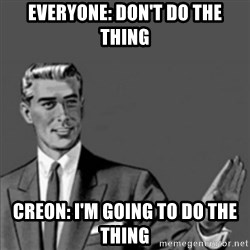 Correction Guy - Everyone: don't do the thing Creon: I'm going to do the thing
