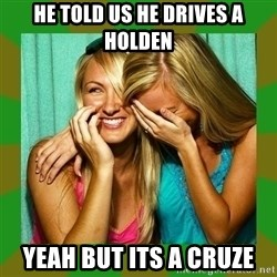 Laughing Girls  - he told us he drives a holden yeah but its a cruze