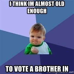 Success Kid - I think im almost old enough To vote A brother in