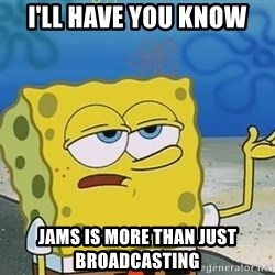 I'll have you know Spongebob - I'll have you know JAMS is more than just broadcasting