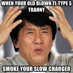 Confused Jackie Chan - When your old Blown TL Type S Tranny  Smoke your slow charger