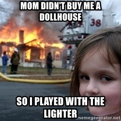 Disaster Girl - mom didn't buy me a dollhouse so i played with the lighter