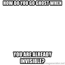 Blank Meme - How do you go ghost when You are already invisible?