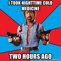 Chuck Norris  - I took nighttime cold medicine Two hours ago