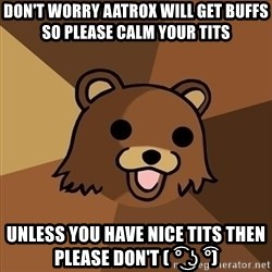 Pedobear - don't worry aatrox will get buffs so please calm your tits UNless you have nice tits then please don't ( ͡° ͜ʖ ͡°)