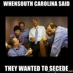 obama laughing  - Whensouth cArolina said  they wanted to secede