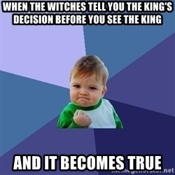 Success Kid - When the witches tell you the king's decision before you see the king and it becomes true