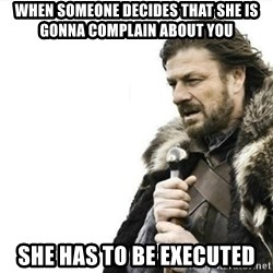 Prepare yourself - When someone decides that she is gonna complain about you She has to be executed