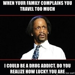 katt williams shocked - WHEN YOUR FAMILY COMPLAINS YOU TRAVEL TOO MUCH I could be a drug addict. Do YOU REALIZE HOW LUCKY YOU ARE