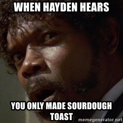 Angry Samuel L Jackson - WHEn Hayden HEARS You only made sourdough toast