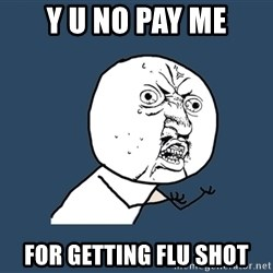 Y U No - Y U NO PAY ME FOR GETTING FLU SHOT