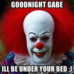 Pennywise the Clown - Goodnight gabe Ill be under your bed ;)