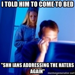 """Internet Husband - i told him to come to bed """"shh ians addressing the haters again"""""""