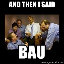 obama laughing  - And then I said BAU