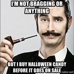 Rich Guy - I'm not bragging or anything But i buy halloween candy before it goes on sale