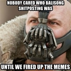 Bane - nobody cared who balisong shitposting was until we fired up the memes