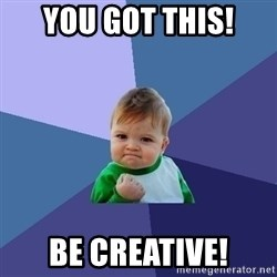Success Kid - You got this! Be creative!