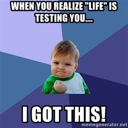 """Success Kid - When you realize """"life"""" is testing you.... I got this!"""