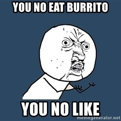 Y U No - you no eat burrito you no like
