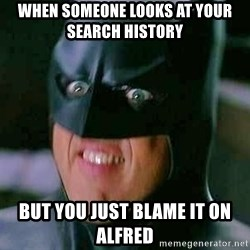 Goddamn Batman - When someone looks at your search history  But you just blame it on Alfred
