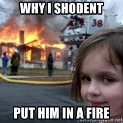 Disaster Girl - why i shodent put him in a fire