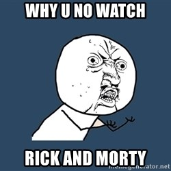 Y U No - WHY U NO WATCH RICK AND MORTY