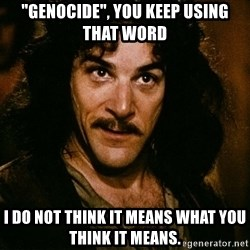 """Inigo Montoya - """"Genocide"""", you keep using that word i do not think it means what you think it means."""