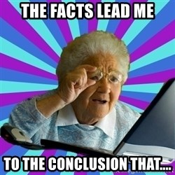 old lady - the facts lead me to the conclusion that....