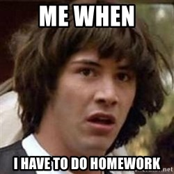 Conspiracy Keanu - me when i have to do homework