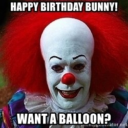 Pennywise the Clown - Happy Birthday Bunny! Want a balloon?