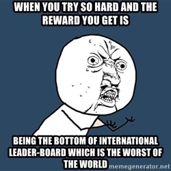 Y U No - When you try so hard AND THE REWARD YOU GET IS being the bottom of international LEADER-BOARD which is the worst of the world