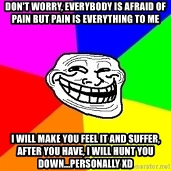 Trollface - Don't worry, everybody is afraid of pain but pain is everything to me I will make you feel it and suffer, after you have, i will hunt you down...personally XD