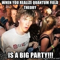 Sudden Realization Ralph - When you realize QUANTUM FIELD THEORY  is a big party!!!