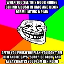 """Trollface - When you see this noob hiding behind a bush in halo and begin formulating a plan after you finish the plan, you don't see him and he says """"surprise bruh"""" and assassinates you from behind XD"""