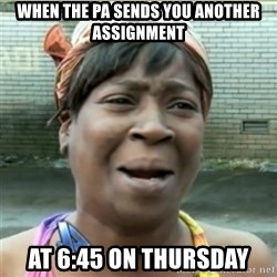 Ain't Nobody got time fo that - When the PA sends you another assignment at 6:45 on thursday