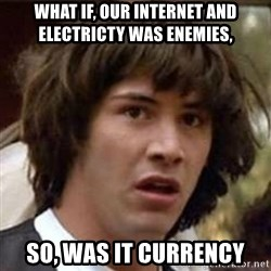 Conspiracy Keanu - What if, our internet and electricty was enemies, so, was it currency