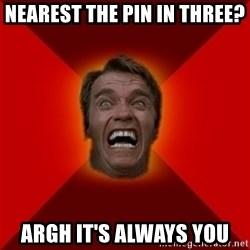 Angry Arnold - nearest the pin in three? ARGH it's always you