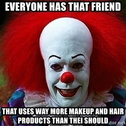 Pennywise the Clown - EVERYONE HAS THAT FRIEND THAT USES WAY MORE MAKEUP AND HAIR PRODUCTS THAN THEI SHOULD