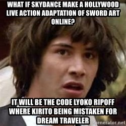Conspiracy Keanu - What if Skydance make a Hollywood live action adaptation of Sword Art Online? It will be the Code Lyoko ripoff where Kirito being mistaken for Dream Traveler