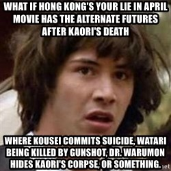 Conspiracy Keanu - What if Hong Kong's Your Lie in April movie has the alternate futures after Kaori's death where Kousei commits suicide, Watari being killed by gunshot, Dr. Warumon hides Kaori's corpse, or something.