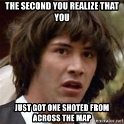 Conspiracy Keanu - The Second you realize that you Just got One shoted from Across the map