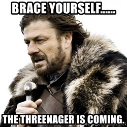 Brace yourself - brace yourself...... the threenager is coming.