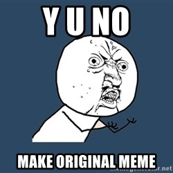 Y U No - Y U NO MAKE ORIGINAL MEME