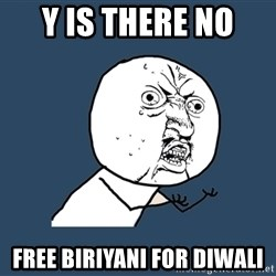 Y U No - Y IS THERE NO  FREE BIRIYANI FOR DIWALI