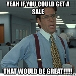 Yeah If You Could Just - Yeah if you could get a Sale That would be GREAT!!!!!