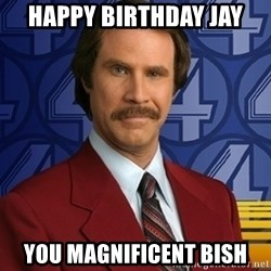 Stay classy - Happy Birthday jay You magnifIcent bish