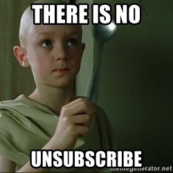 There is no spoon - There is no unsubscribe
