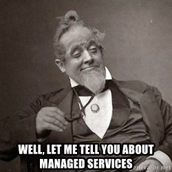 1889 [10] guy - Well, Let me tell you about Managed Services