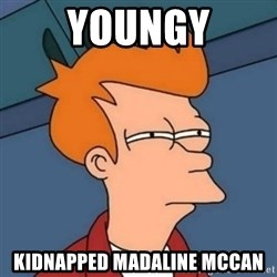Not sure if troll - Youngy Kidnapped madaline mccan