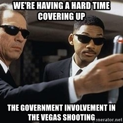 men in black - we're having a hard time covering up the government involvement in the vegas shooting